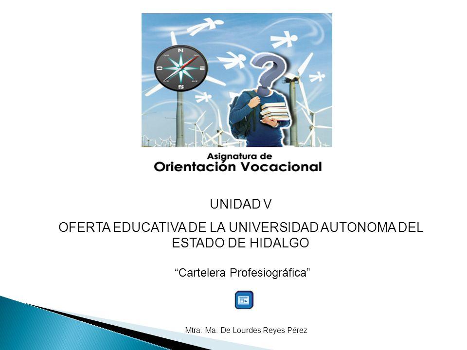 UNIDAD V OFERTA EDUCATIVA DE LA UNIVERSIDAD AUTONOMA DEL ESTADO DE HIDALGO Cartelera Profesiográfica Mtra. Ma. De Lourdes Reyes Pérez