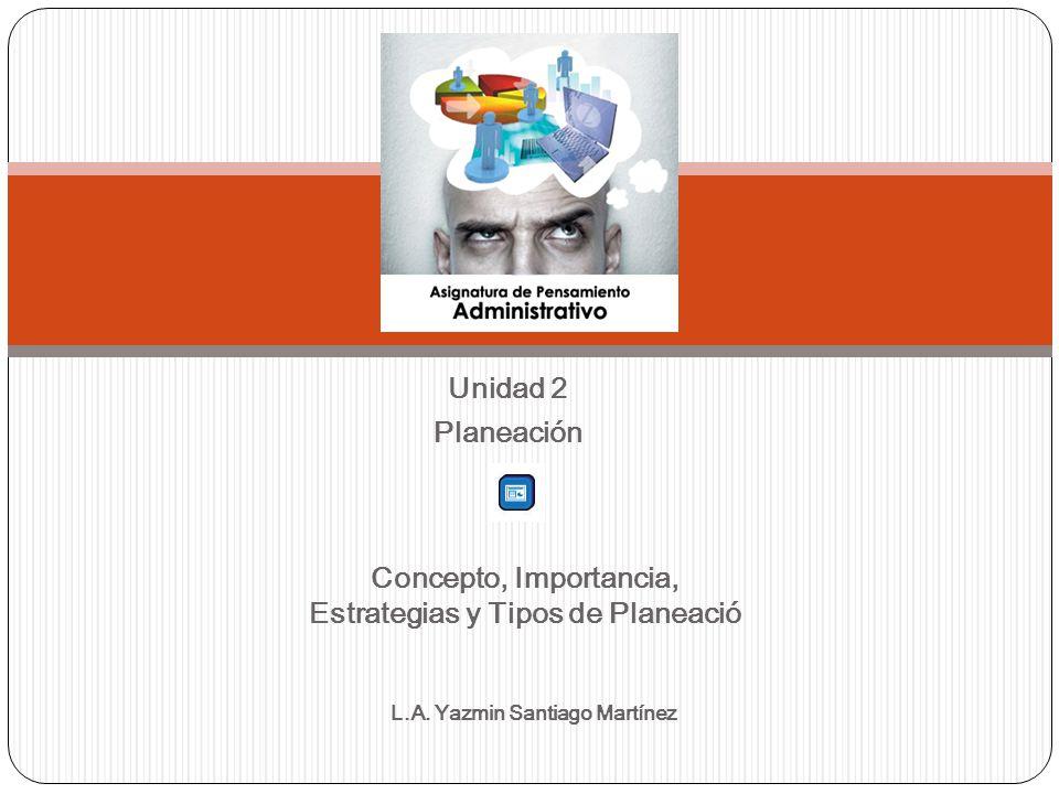 Unidad 2 Planeación Concepto, Importancia, Estrategias y Tipos de Planeació L.A. Yazmin Santiago Martínez