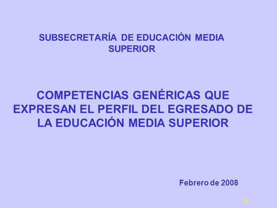 18 SUBSECRETARÍA DE EDUCACIÓN MEDIA SUPERIOR Febrero de 2008 COMPETENCIAS GENÉRICAS QUE EXPRESAN EL PERFIL DEL EGRESADO DE LA EDUCACIÓN MEDIA SUPERIOR