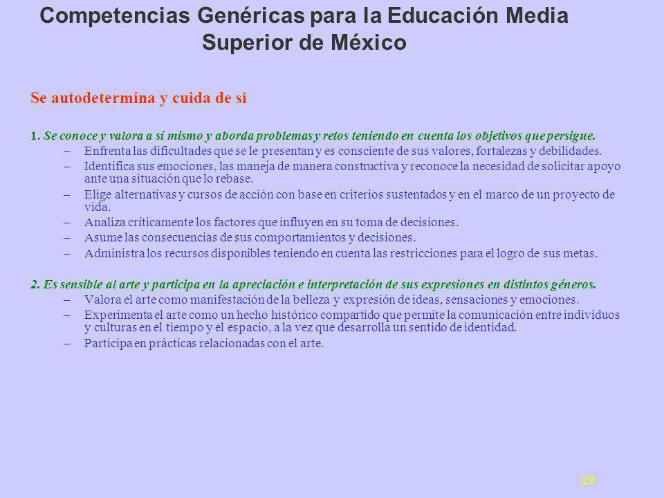 29 Competencias Genéricas para la Educación Media Superior de México Se autodetermina y cuida de sí 1. Se conoce y valora a sí mismo y aborda problema