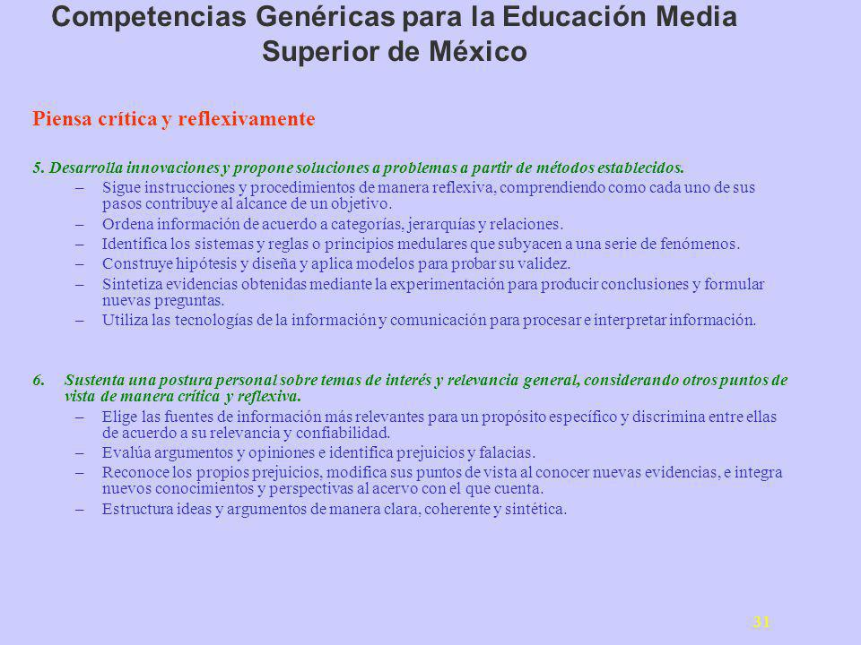 31 Competencias Genéricas para la Educación Media Superior de México Piensa crítica y reflexivamente 5. Desarrolla innovaciones y propone soluciones a