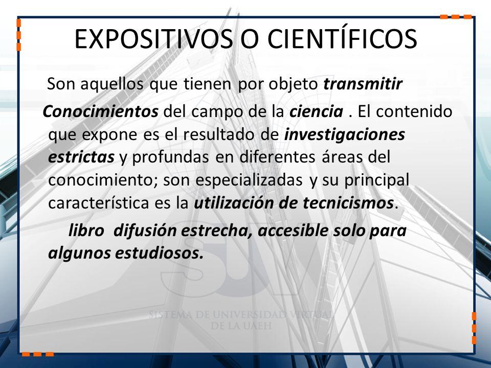 EXPOSITIVOS O CIENTÍFICOS Son aquellos que tienen por objeto transmitir Conocimientos del campo de la ciencia. El contenido que expone es el resultado
