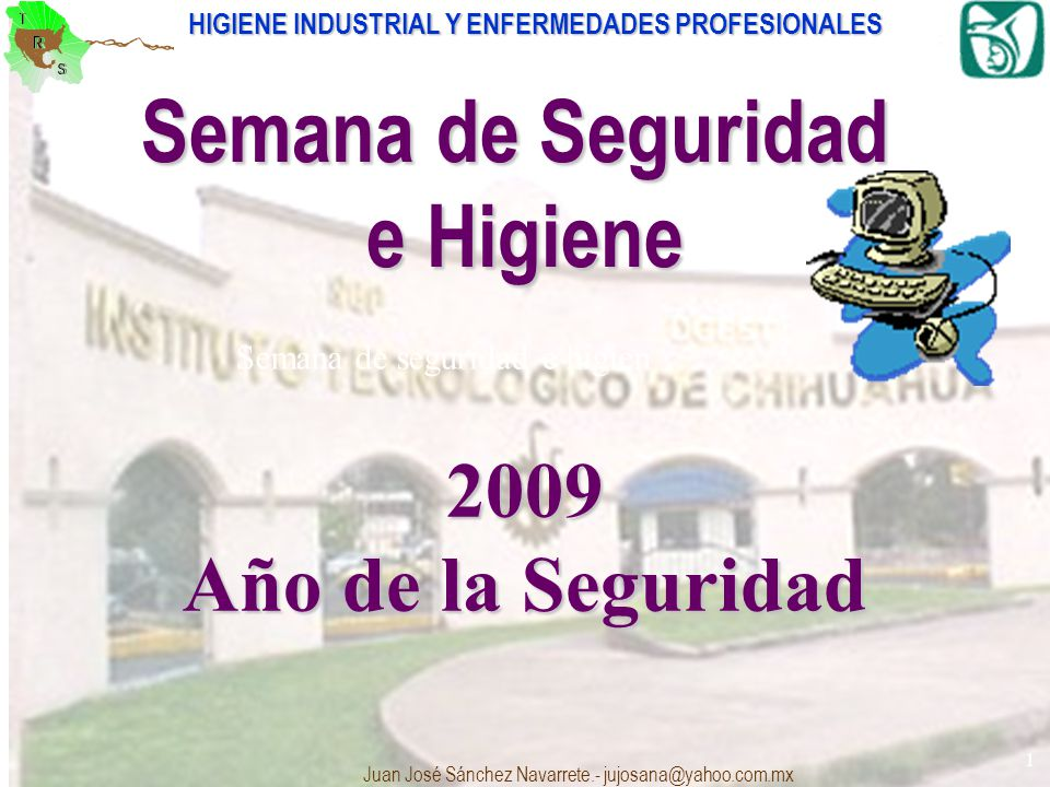 HIGIENE INDUSTRIAL Y ENFERMEDADES PROFESIONALES Juan José Sánchez Navarrete.- jujosana@yahoo.com.mx 1 Semana de seguridad e higien Semana de Seguridad