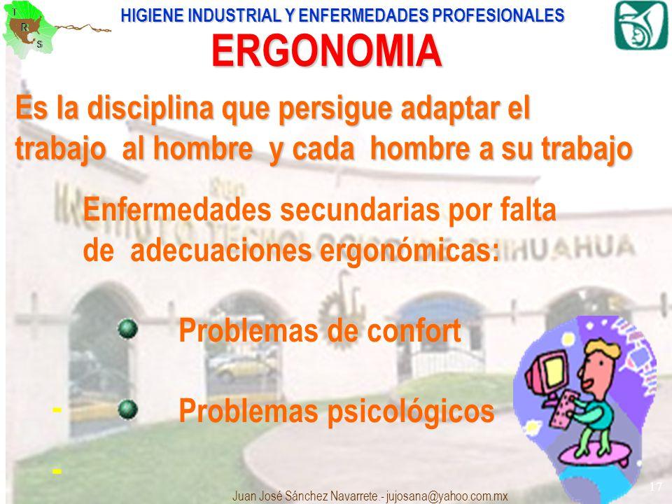 HIGIENE INDUSTRIAL Y ENFERMEDADES PROFESIONALES Juan José Sánchez Navarrete.- jujosana@yahoo.com.mx 17 ERGONOMIA - - Es la disciplina que persigue ada