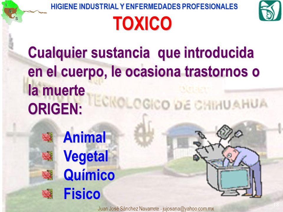HIGIENE INDUSTRIAL Y ENFERMEDADES PROFESIONALES Juan José Sánchez Navarrete.- jujosana@yahoo.com.mx 18 TOXICO Cualquier sustancia que introducida en e