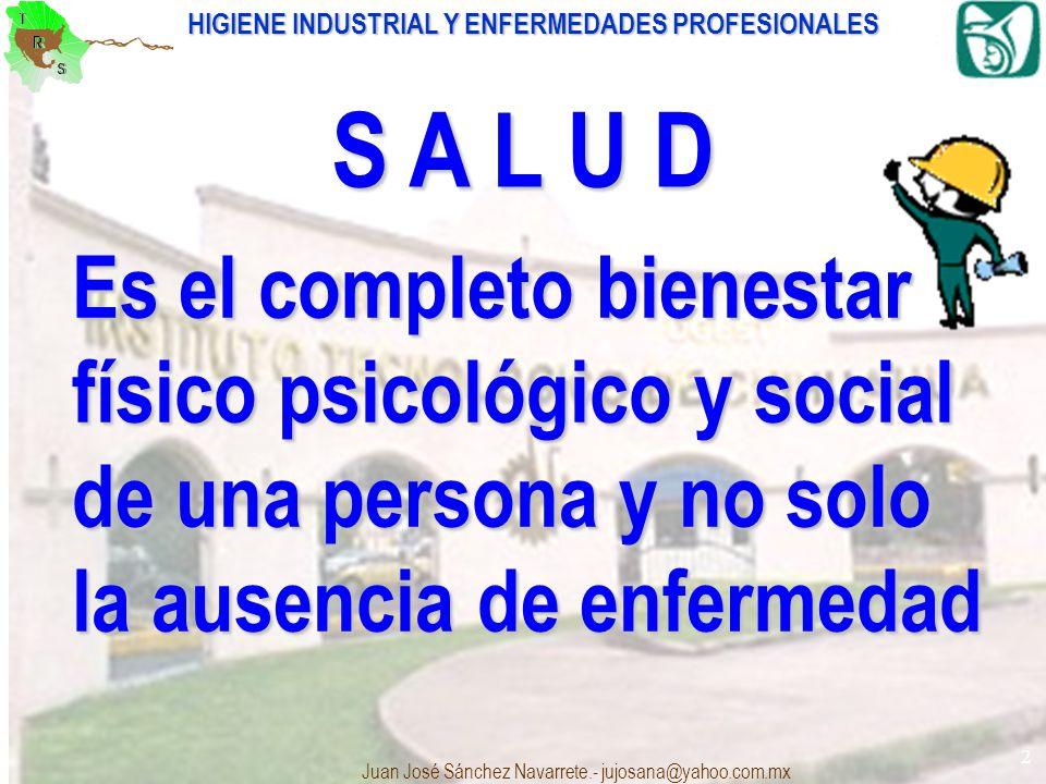 HIGIENE INDUSTRIAL Y ENFERMEDADES PROFESIONALES Juan José Sánchez Navarrete.- jujosana@yahoo.com.mx 2 Es el completo bienestar físico psicológico y so