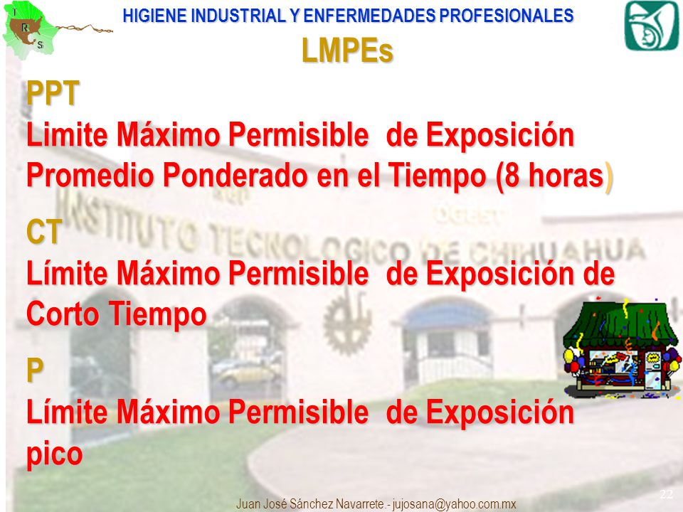 HIGIENE INDUSTRIAL Y ENFERMEDADES PROFESIONALES Juan José Sánchez Navarrete.- jujosana@yahoo.com.mx 22 LMPEs PPT Limite Máximo Permisible de Exposició