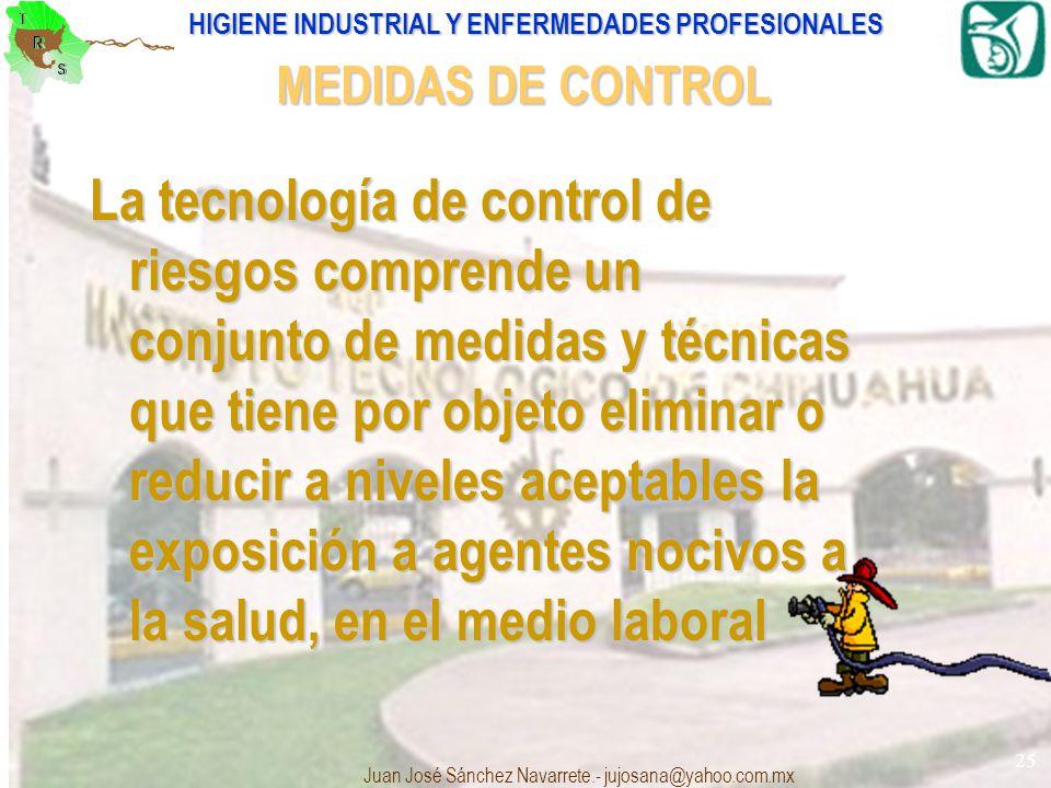 HIGIENE INDUSTRIAL Y ENFERMEDADES PROFESIONALES Juan José Sánchez Navarrete.- jujosana@yahoo.com.mx 25 La tecnología de control de riesgos comprende u