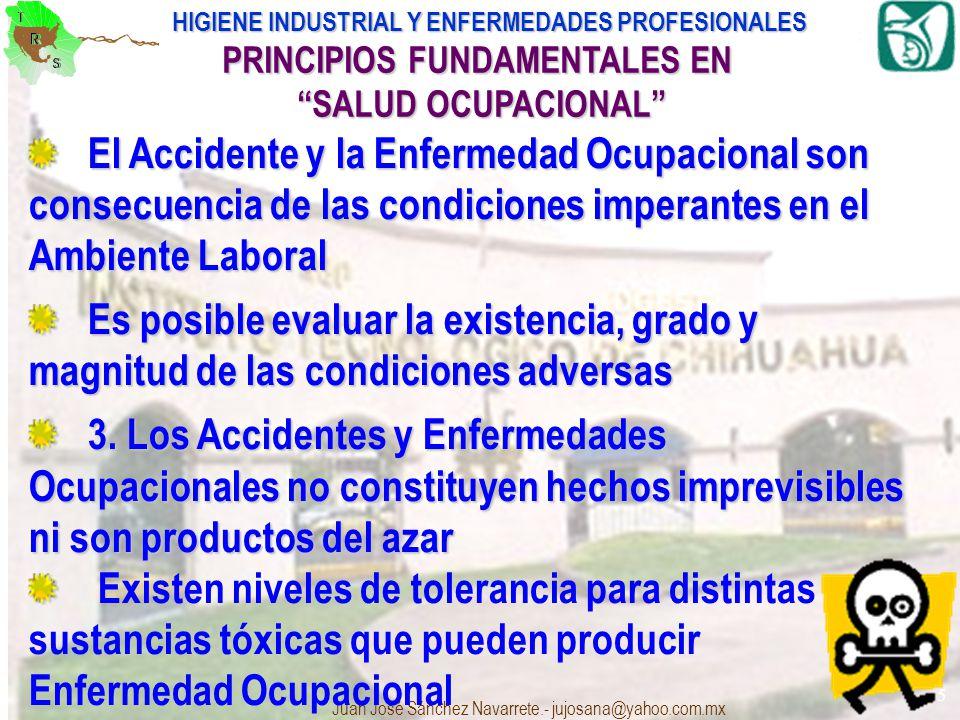 HIGIENE INDUSTRIAL Y ENFERMEDADES PROFESIONALES Juan José Sánchez Navarrete.- jujosana@yahoo.com.mx 5 PRINCIPIOS FUNDAMENTALES EN SALUD OCUPACIONAL El