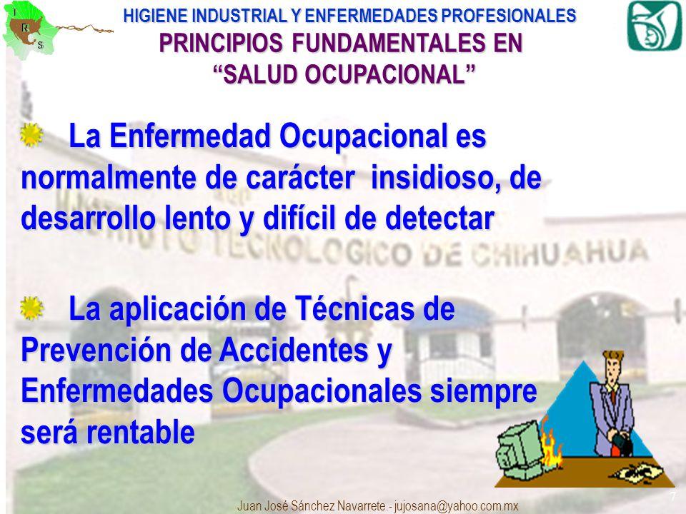 HIGIENE INDUSTRIAL Y ENFERMEDADES PROFESIONALES Juan José Sánchez Navarrete.- jujosana@yahoo.com.mx 7 PRINCIPIOS FUNDAMENTALES EN SALUD OCUPACIONAL La