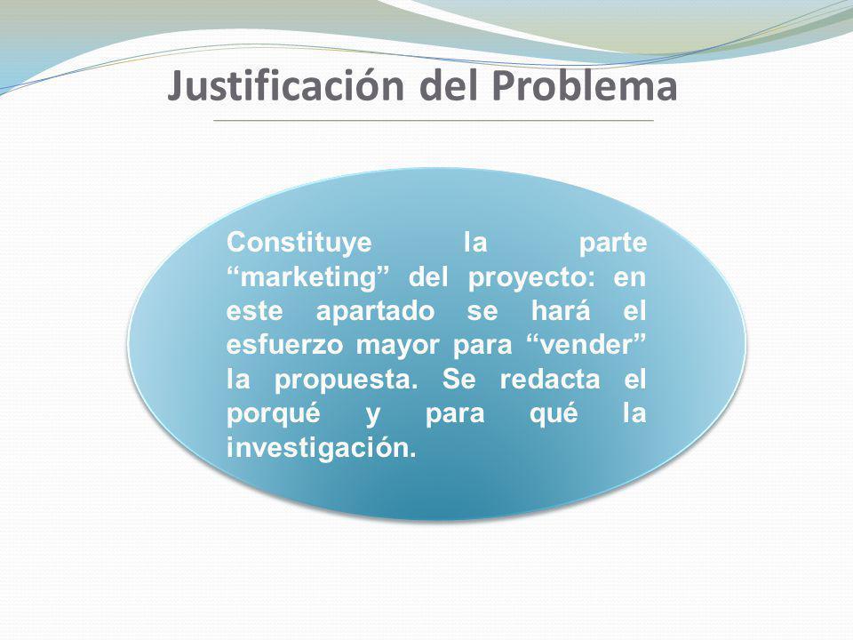 Justificación del Problema Constituye la parte marketing del proyecto: en este apartado se hará el esfuerzo mayor para vender la propuesta. Se redacta