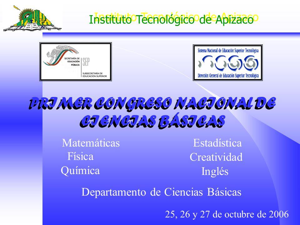 PRIMER CONGRESO NACIONAL DE CIENCIAS BÁSICAS 25, 26 y 27 de octubre de 2006 Matemáticas Física Química Estadística Inglés Creatividad Departamento de