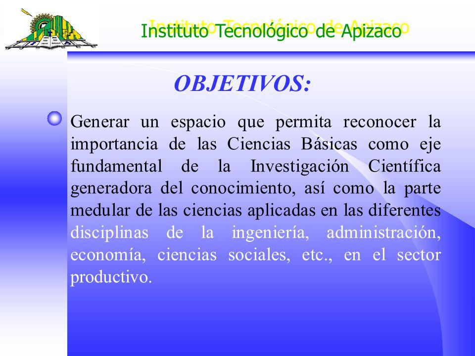 Instituto Tecnológico de Apizaco OBJETIVOS: Generar un espacio que permita reconocer la importancia de las Ciencias Básicas como eje fundamental de la