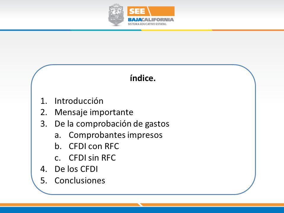 índice. 1.Introducción 2.Mensaje importante 3.De la comprobación de gastos a.Comprobantes impresos b.CFDI con RFC c.CFDI sin RFC 4.De los CFDI 5.Concl