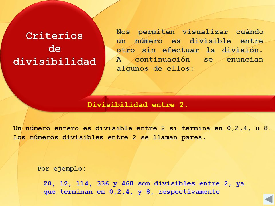 Por ejemplo: 20, 12, 114, 336 y 468 son divisibles entre 2, ya que terminan en 0,2,4, y 8, respectivamente Un número entero es divisible entre 2 si te
