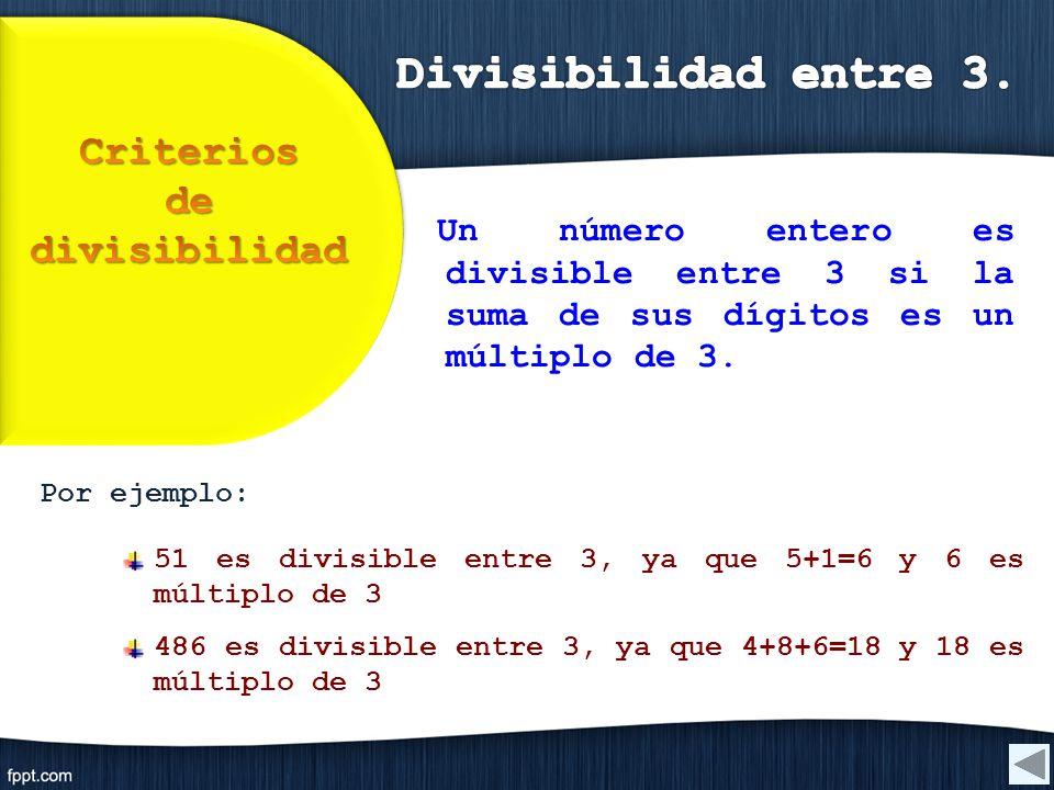 Por ejemplo: 51 es divisible entre 3, ya que 5+1=6 y 6 es múltiplo de 3 486 es divisible entre 3, ya que 4+8+6=18 y 18 es múltiplo de 3 Un número ente