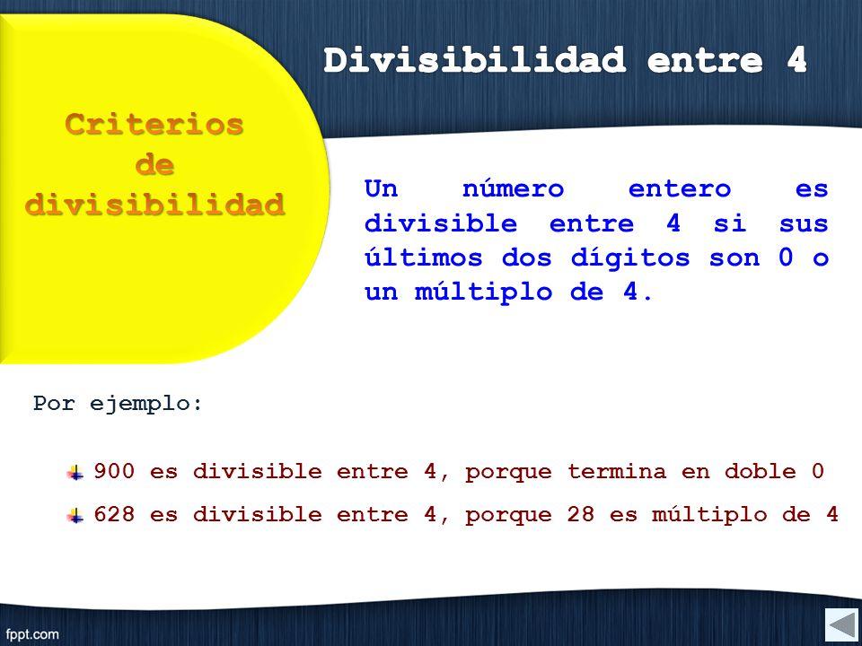 Por ejemplo: 900 es divisible entre 4, porque termina en doble 0 628 es divisible entre 4, porque 28 es múltiplo de 4 Un número entero es divisible en