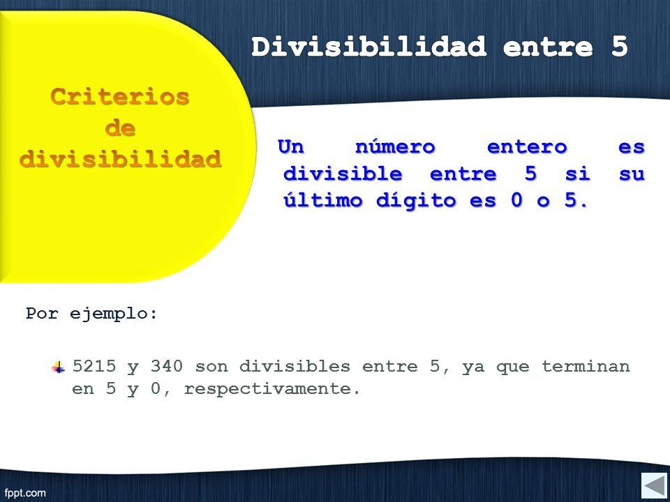 Por ejemplo: 5215 y 340 son divisibles entre 5, ya que terminan en 5 y 0, respectivamente. Un número entero es divisible entre 5 si su último dígito e