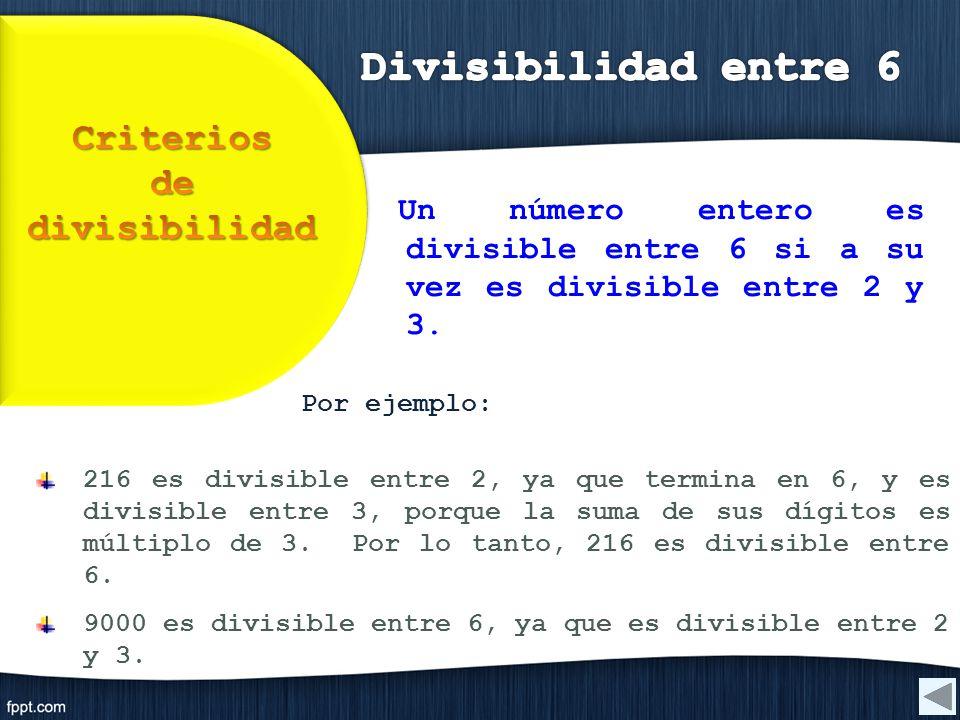 Por ejemplo: 216 es divisible entre 2, ya que termina en 6, y es divisible entre 3, porque la suma de sus dígitos es múltiplo de 3. Por lo tanto, 216