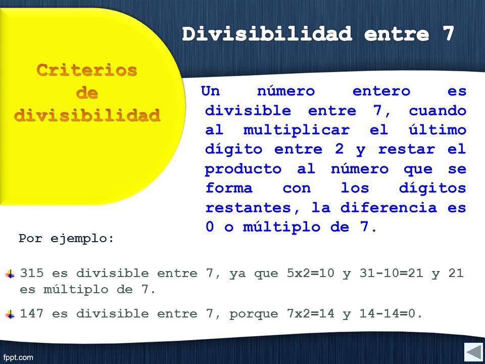 Por ejemplo: 315 es divisible entre 7, ya que 5x2=10 y 31-10=21 y 21 es múltiplo de 7. 147 es divisible entre 7, porque 7x2=14 y 14-14=0. Un número en