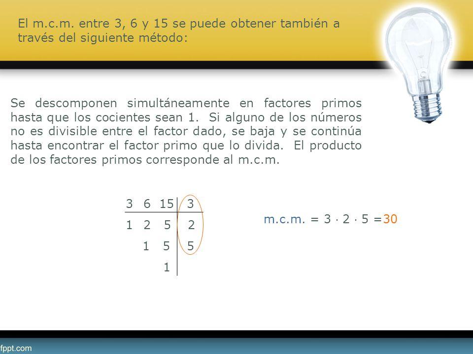 m.c.m. = 3 2 5 =30 36 15 3 12 5 2 1 5 5 1 Se descomponen simultáneamente en factores primos hasta que los cocientes sean 1. Si alguno de los números n