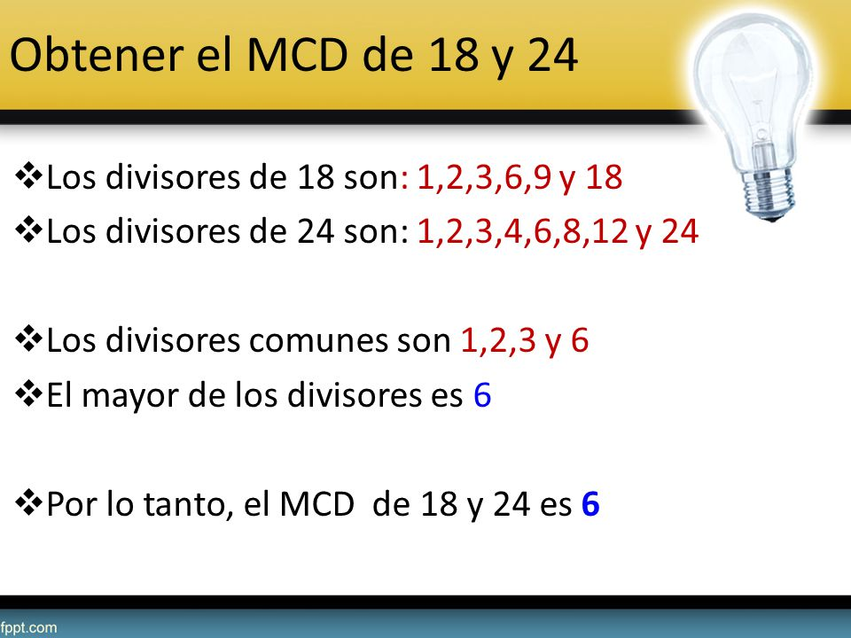 Obtener el MCD de 18 y 24 Los divisores de 18 son: 1,2,3,6,9 y 18 Los divisores de 24 son: 1,2,3,4,6,8,12 y 24 Los divisores comunes son 1,2,3 y 6 El