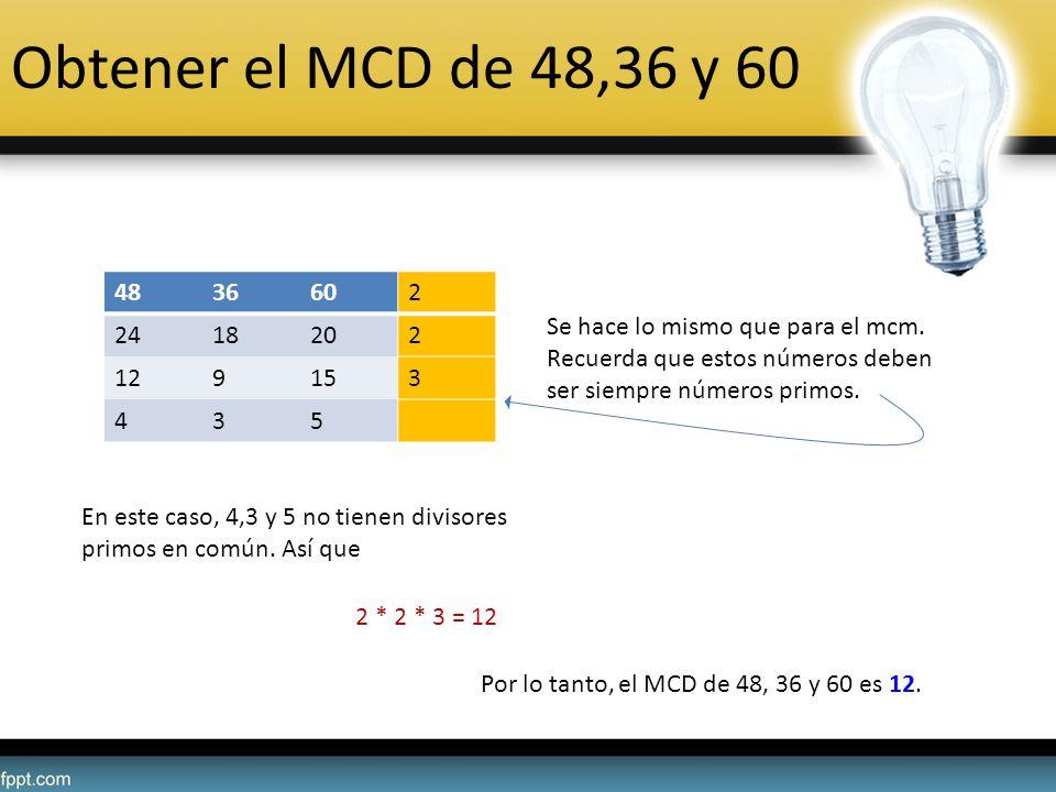 Obtener el MCD de 48,36 y 60 4836602 2418202 129153 435 Se hace lo mismo que para el mcm. Recuerda que estos números deben ser siempre números primos.