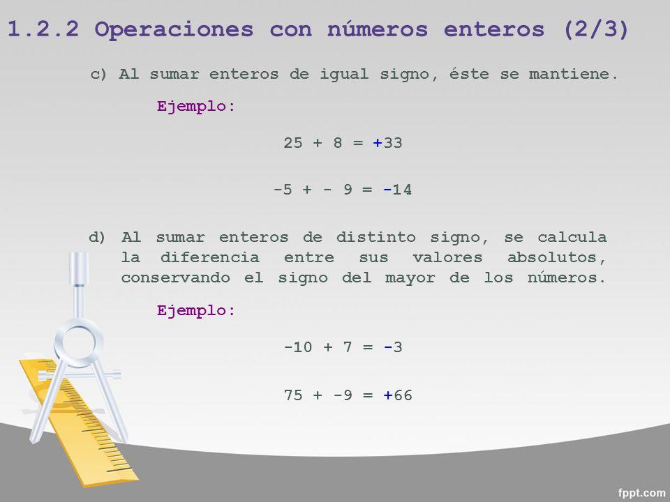 1.2.2 Operaciones con números enteros (2/3) c) Al sumar enteros de igual signo, éste se mantiene. Ejemplo: 25 + 8 = +33 d) Al sumar enteros de distint