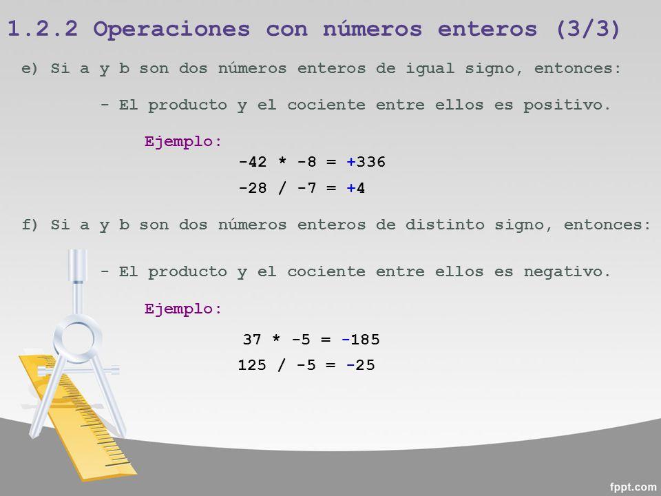 1.2.2 Operaciones con números enteros (3/3) -42 * -8 = +336 e) Si a y b son dos números enteros de igual signo, entonces: - El producto y el cociente