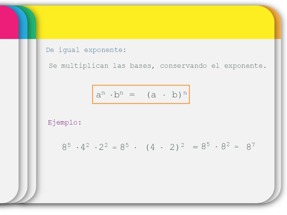 De igual exponente: Se multiplican las bases, conservando el exponente. (a b) n a n b n = Ejemplo: 8 5 4 2 22 =22 = 8 5 (4 2) 2 = 8 5 82 =82 = 8787