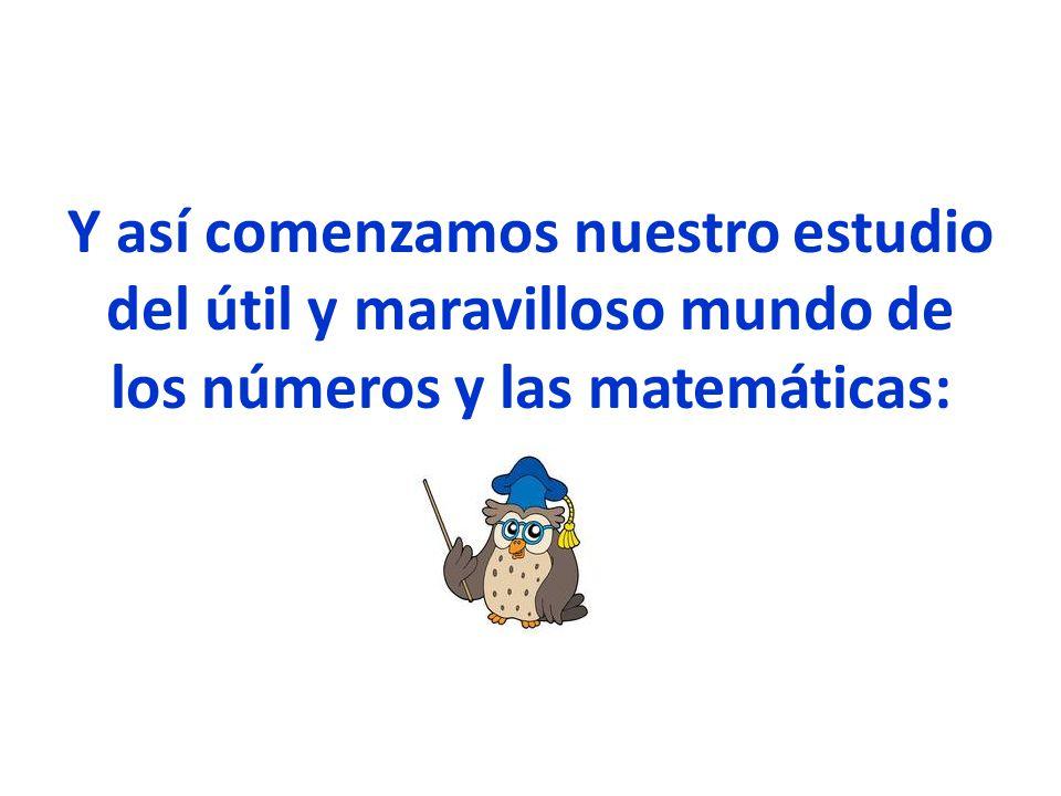 Y así comenzamos nuestro estudio del útil y maravilloso mundo de los números y las matemáticas: