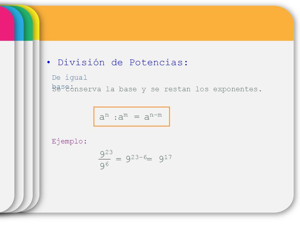 División de Potencias: De igual base: Se conserva la base y se restan los exponentes. a n-m an :an : a m = Ejemplo: 9 23 9696 = = 9 17 9 23-6