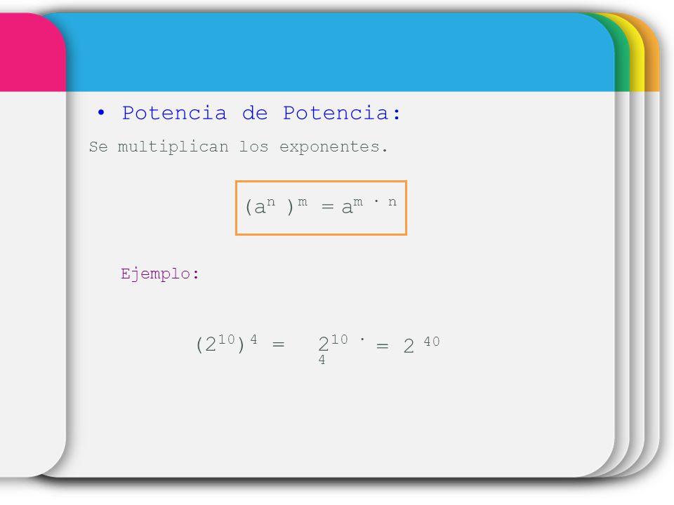 Potencia de Potencia: Se multiplican los exponentes. (a n ) m =a m n Ejemplo: (2 10 ) 4 =2 10 4 = 2 40