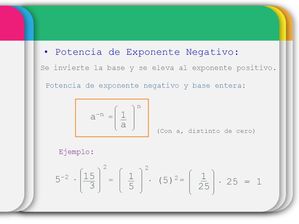 Potencia de Exponente Negativo: Se invierte la base y se eleva al exponente positivo. Potencia de exponente negativo y base entera: 1 a -n = a n (Con