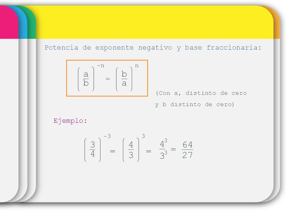 3 3 = 4 3 Potencia de exponente negativo y base fraccionaria: a b -n = b a n (Con a, distinto de cero y b distinto de cero) Ejemplo: 3 4 -3 = 3 4 3 =