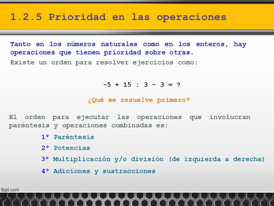 1.2.5 Prioridad en las operaciones Tanto en los números naturales como en los enteros, hay operaciones que tienen prioridad sobre otras. Existe un ord