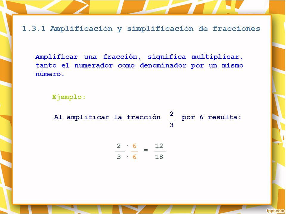 1.3.1 Amplificación y simplificación de fracciones Ejemplo: 2 3 Amplificar una fracción, significa multiplicar, tanto el numerador como denominador po