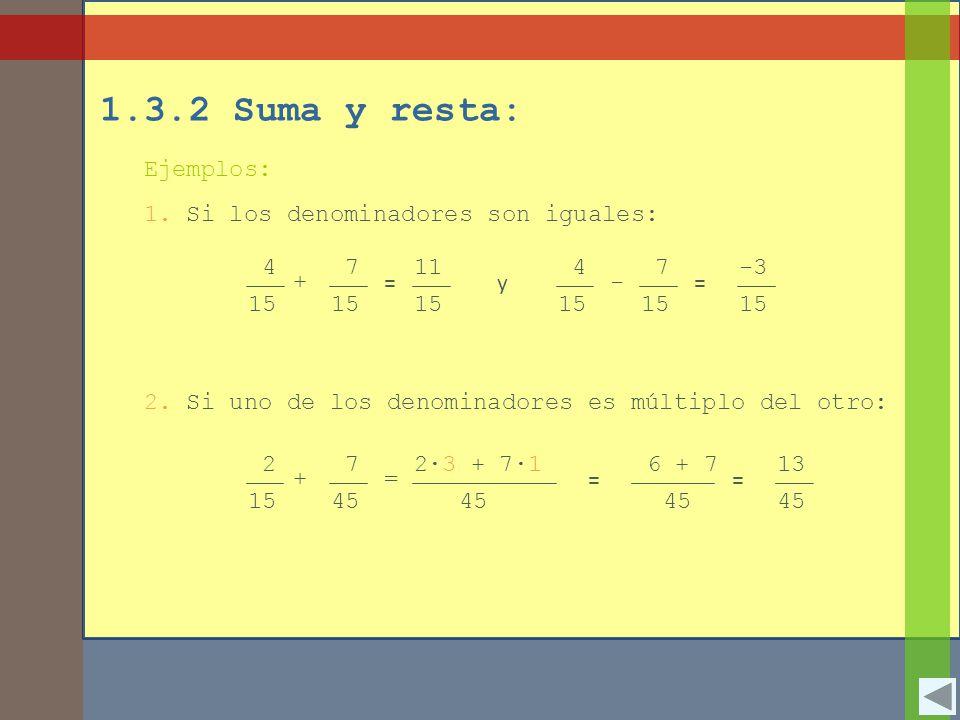 1.3.2 Suma y resta: Ejemplos: 1. Si los denominadores son iguales: 4 15 + 7 = 11 15 2. Si uno de los denominadores es múltiplo del otro: 2 15 + 7 45 =