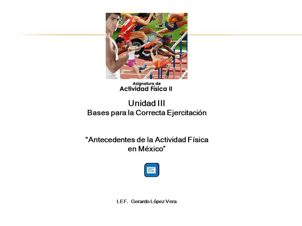 Unidad III Bases para la Correcta Ejercitación Antecedentes de la Actividad Física en México LEF.