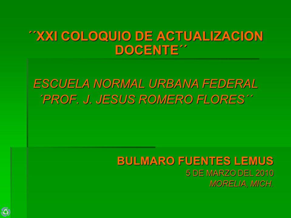 ´´XXI COLOQUIO DE ACTUALIZACION DOCENTE´´ ESCUELA NORMAL URBANA FEDERAL ´PROF. J. JESUS ROMERO FLORES´´ BULMARO FUENTES LEMUS 5 DE MARZO DEL 2010 MORE