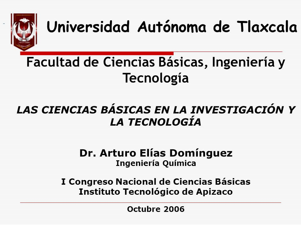 Universidad Autónoma de Tlaxcala Facultad de Ciencias Básicas, Ingeniería y Tecnología LAS CIENCIAS BÁSICAS EN LA INVESTIGACIÓN Y LA TECNOLOGÍA Dr. Ar