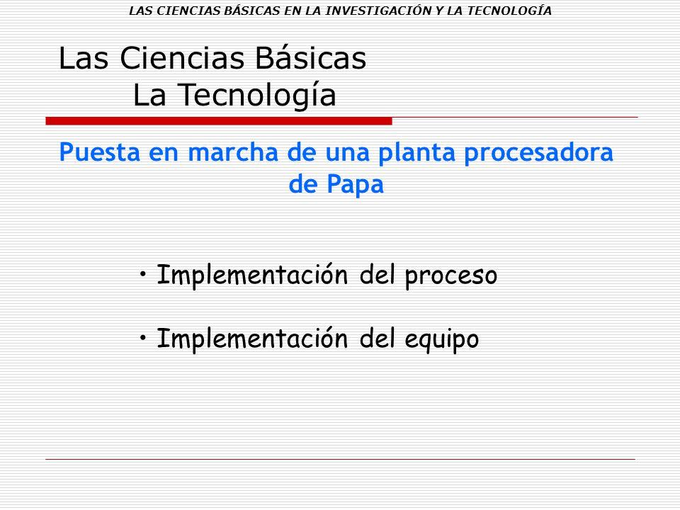 LAS CIENCIAS BÁSICAS EN LA INVESTIGACIÓN Y LA TECNOLOGÍA Las Ciencias Básicas La Tecnología Puesta en marcha de una planta procesadora de Papa Impleme