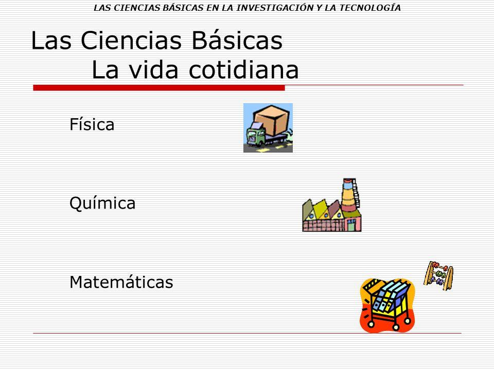 LAS CIENCIAS BÁSICAS EN LA INVESTIGACIÓN Y LA TECNOLOGÍA Las Ciencias Básicas La vida cotidiana Física Química Matemáticas