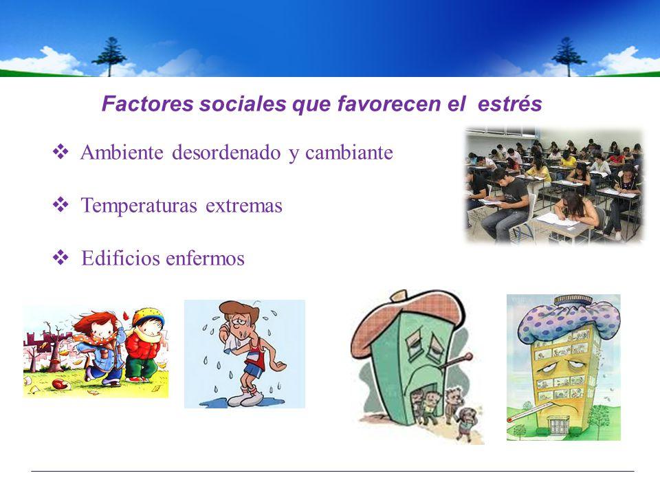 Factores sociales que favorecen el estrés Ambiente desordenado y cambiante Temperaturas extremas Edificios enfermos