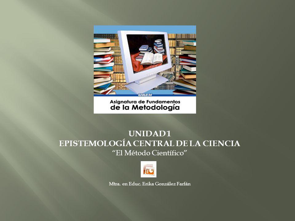 UNIDAD 1 EPISTEMOLOGÍA CENTRAL DE LA CIENCIA El Método Científico Mtra. en Educ. Erika González Farfán