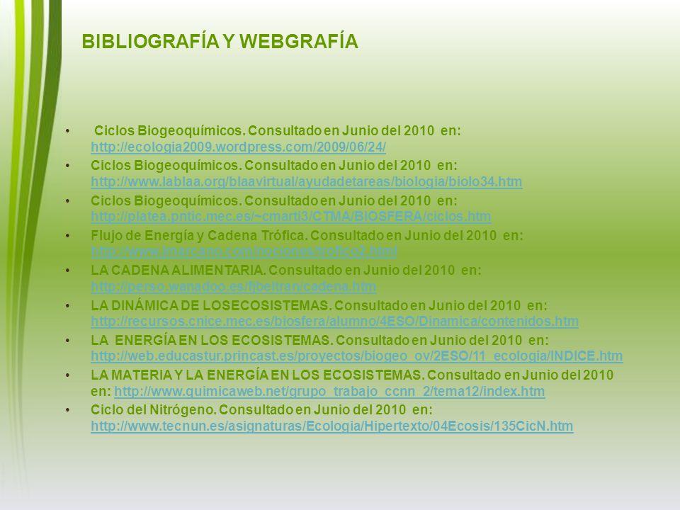 BIBLIOGRAFÍA Y WEBGRAFÍA Ciclos Biogeoquímicos. Consultado en Junio del 2010 en: http://ecologia2009.wordpress.com/2009/06/24/ http://ecologia2009.wor