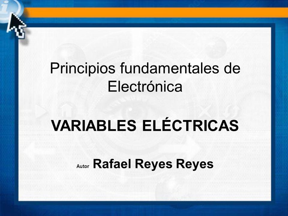 Principios fundamentales de Electrónica VARIABLES ELÉCTRICAS Autor Rafael Reyes Reyes