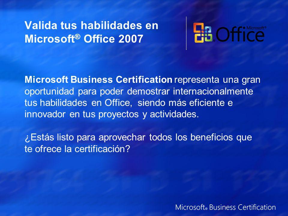 Valida tus habilidades en Microsoft ® Office 2007 Microsoft Business Certification representa una gran oportunidad para poder demostrar internacionalmente tus habilidades en Office, siendo más eficiente e innovador en tus proyectos y actividades.