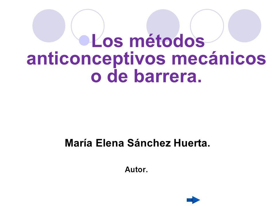 Los métodos anticonceptivos mecánicos o de barrera. María Elena Sánchez Huerta. Autor.