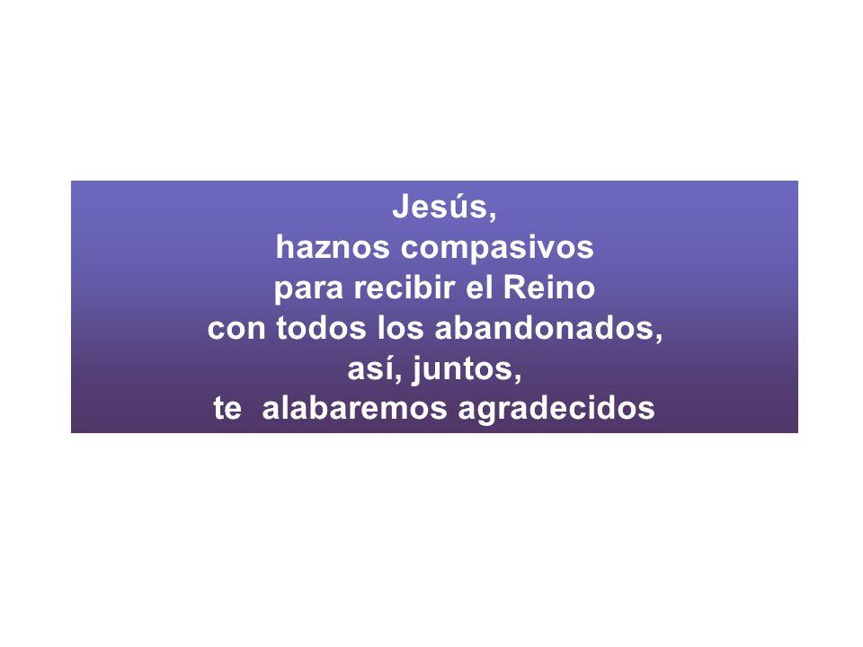 Jesús, haznos compasivos para recibir el Reino con todos los abandonados, así, juntos, te alabaremos agradecidos